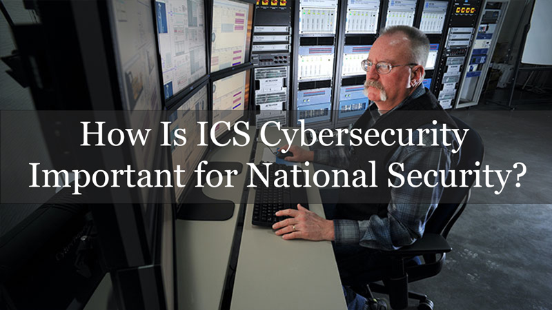 How Is ICS Cybersecurity Important for National Security?