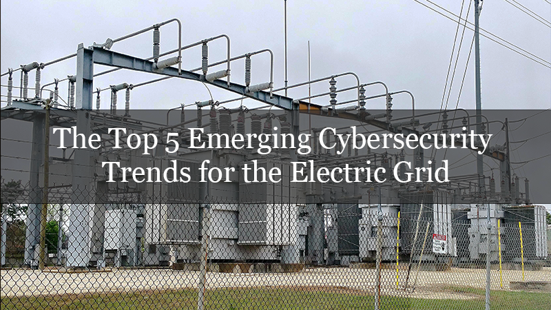 The Top 5 Emerging Cybersecurity Trends for the Electric Grid